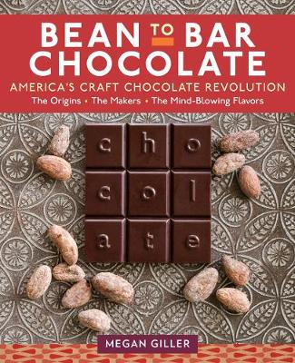 Bean-To-Bar Chocolate: America's Craft Choclate Revolution: The Origins, the Makers, and the Mind-Blowing Flavors