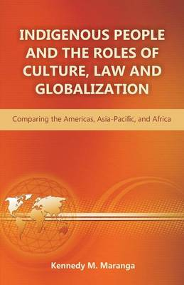 Indigenous People and the Roles of Culture, Law and Globalization: Comparing the Americas, Asia-Pacific, and Africa