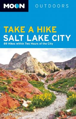 Moon Take a Hike Salt Lake City: 75 Hikes within Two Hours of the City
