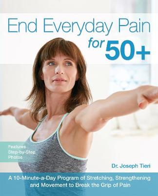 End Everyday Pain for 50+: A 10-Minute-a-Day Program of Stretching, Strengthening and Movement to Break the Grip of Pain