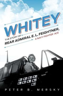 Whitey: The Story of Rear Admiral E. L. Feightner, A Naval Fighter Ace