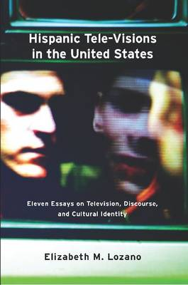 Hispanic Tele-Visions in the United States: Eleven Essays on Television, Discourse, and the Cultural Construction of Identity