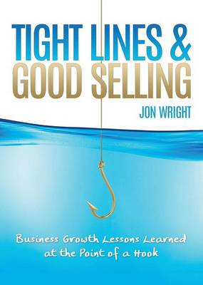 Tight Lines and Good Selling: Business Growth Lessons Learned at the Point of a Hook