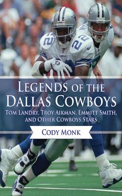 Legends of the Dallas Cowboys: Tom Landry, Troy Aikman, Emmitt Smith, and Other Cowboys Stars