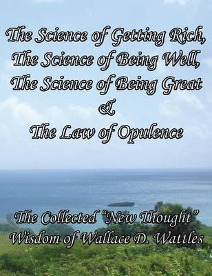 """The Science of Getting Rich, The Science of Being Well, The Science of Being Great & The Law of Opulence The Collected """"New Thought"""" Wisdom of Wallace D. Wattles"""