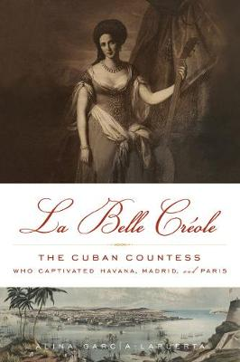 Belle Creole: The Cuban Countess Who Captivated Havana, Madrid, and Paris