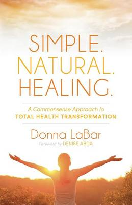 Simple. Natural. Healing.: A Common Sense Approach to Total Health Transformation