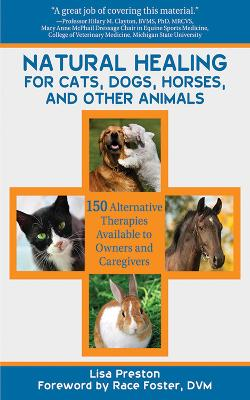 Natural Healing for Cats, Dogs, Horses, and Other Animals: 150 Alternative Therapies Available to Owners and Caregivers
