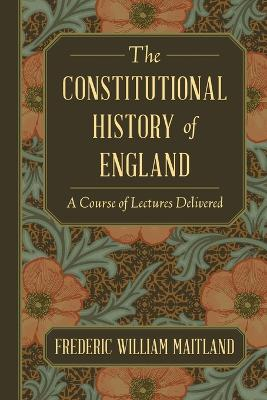 The Constitutional History of England: A Course of Lectures Delivered