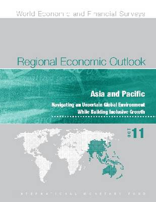Regional Economic Outlook, October 2011: Asia and Pacific: Navigating an Uncertain Global Environment While Building Inclusive Growth