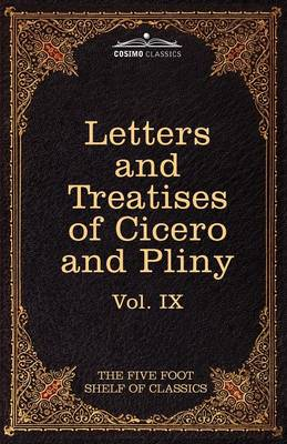 Letters of Marcus Tullius Cicero with His Treatises on Friendship and Old Age; Letters of Pliny the Younger: The Five Foot Shelf of Classics, Vol. IX