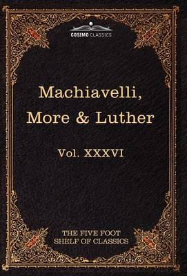 Machiavelli, More & Luther: The Five Foot Shelf of Classics, Vol. XXXVI (in 51 Volumes)