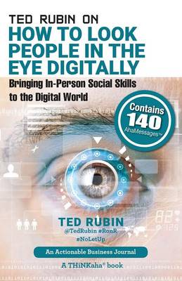 Ted Rubin on How to Look People in the Eye Digitally: Bringing In-Person Social Skills to the Digital World