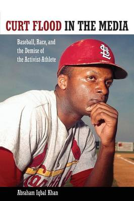 Curt Flood in the Media: Baseball, Race, and the Demise of the Activist-Athlete