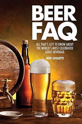 Beer FAQ: All That s Left to Know About the World s Most Celebrated Adult Beverage