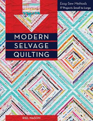 Modern Selvage Quilting: Easy-Sew Methods, 17 Projects Small to Large