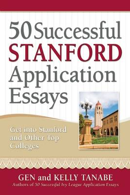 50 Successful Stanford Application Essays: Get into Stanford & Other Top Colleges