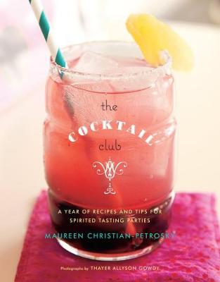 Cocktail Club: A Year of Recipes and Tips for Spirited Tasting Parties