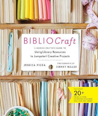 Bibliocraft: A Modern Crafter's Guide: Modern Crafter's Guide to Finding Inspiration at the Library