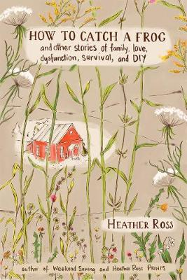 How to Catch a Frog: And Other Stories of Family,Love and DIY: A Collection of Stories, Projects, and Illustrations by Heather Ross