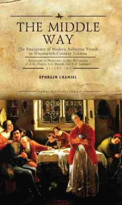 The Middle Way: The Emergence of Modern-Religious Trends in Nineteenth-Century Judaism - Responses to Modernity in the Philosophy of Z. H. Chajes, S. R. Hirsch and S. D. Luzzatto, Volume Two
