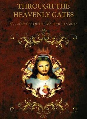 Through the Heavenly Gates: The New Revised Edition: Biographies of the Saints Book 1 of 3: The Path of Sacrifice: Martyrs & Virgins