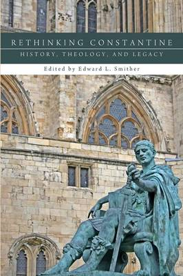 Rethinking Constantine: History, Theology, and Legacy