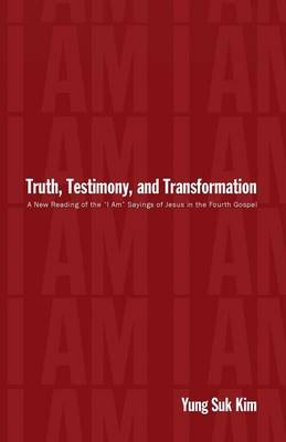 """Truth, Testimony, and Transformation: A New Reading of the """"I Am"""" Sayings of Jesus in the Fourth Gospel"""