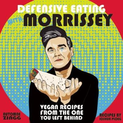 Defensive Eating With Morrissey: Vegan Recipes from the One You Left Behind