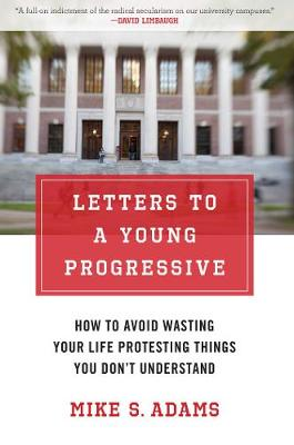 Letters to a Young Progressive: How to Avoid Wasting Your Life Protesting Things You Don t Understand