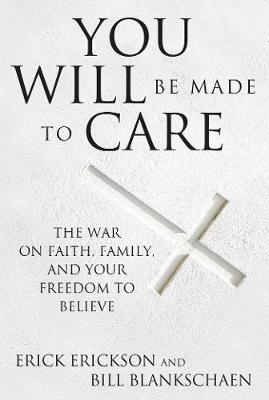 You Will Be Made to Care: The War on Faith, Family, and Your Freedom to Believe