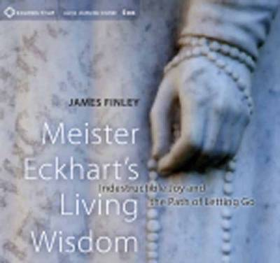 Meister Eckhart's Living Wisdom: Indestructible Joy and the Path of Letting Go