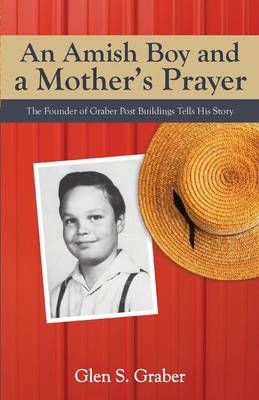 Amish Boy and a Mother's Prayer: The Founder of Graber Post Buildings Tells His Story