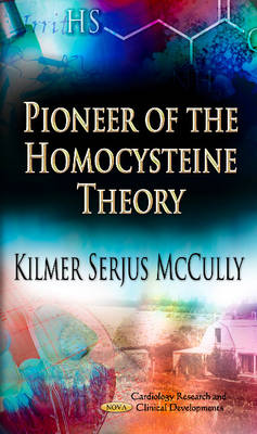 Pioneer of the Homocysteine Theory: Exploring Homocysteine and the Causes of Arteriosclerosis, Cancer and Aging, A Memoir of Discovery, Exile and Redemption
