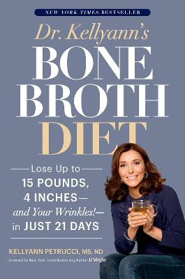 Dr. Kellyann's Bone Broth Diet: Lose Up to 15 Pounds, 4 Inches, and Your Wrinkles, in Just 21 Days