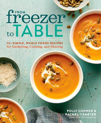 From Freezer to Table: 75 Simple, Whole Foods Recipes for Gathering, Cooking, and Sharing