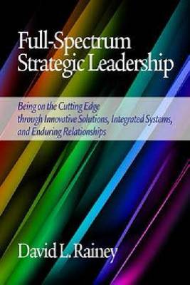 Full-Spectrum Strategic Leadership: Being on the Cutting Edge through Innovative Solutions, Integrated Systems, and Enduring Relationships