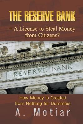 The Reserve Bank = A License to Steal Money from Citizens? How Money Is Created from Nothing for Dummies