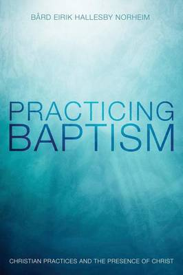 Practicing Baptism: Christian Practices and the Presence of Christ