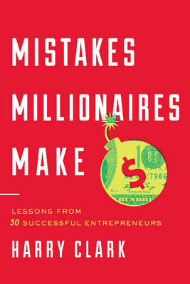 Mistakes Millionaires Make: Lessons from 30 Successful Entrepreneurs