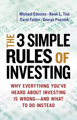 The Three Simple Rules of Investing: Why Everything You've Heard about Investing Is Wrong - and What to Do Instead: Why Everything You've Heard about Investing Is Wrong - and What to Do Instead