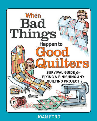 When Bad Things Happen to Good Quilters: Survival Guide for Fixing and Finishing Any Quilting Projects