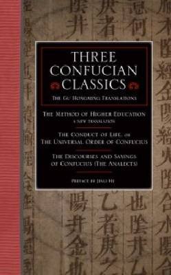 Three Confucian Classics: The Gu Hongming Translations of 'The Method of Higher Education: A New Translation', 'The Conduct of Life, or the Universal Order of Confucius', and 'The Discourses and Sayings of Confucius (The Analects)'