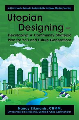 Utopian Designing - Developing a Community Strategic Plan for You and Future Generations: A Community Guide to Sustainability Strategic Master Plannin