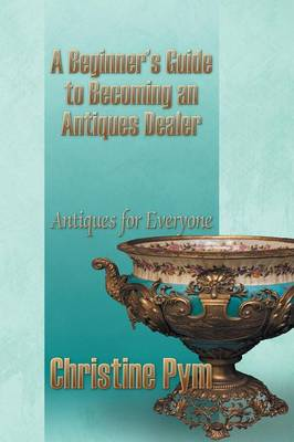 A Beginner's Guide to Becoming an Antiques Dealer: Antiques for Everyone