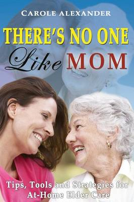 There's No One Like Mom: Tips, Tools and Strategies for Elder Care
