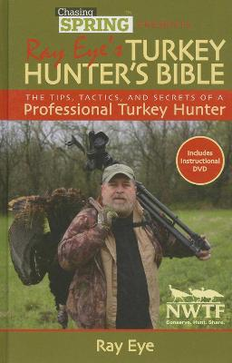 Chasing Spring Presents: Ray Eye?s Turkey Hunter?s Bible: The Tips, Tactics, and Secrets of a Professional Turkey Hunter