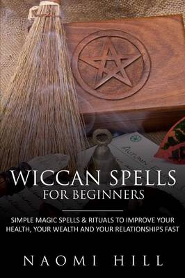 Wiccan Spells for Beginners: Simple Magic Spells & Rituals to Improve Your Health, Your Wealth and Your Relationships Fast