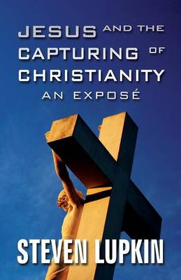 Jesus and the Capturing of Christianity: An Expose