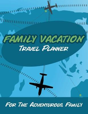 Family Vacation Travel Planner: For the Adventurous Family